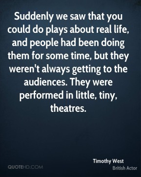 Suddenly we saw that you could do plays about real life, and people had been doing them for some time, but they weren't always getting to the audiences. They were performed in little, tiny, theatres.