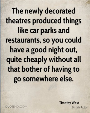 The newly decorated theatres produced things like car parks and restaurants, so you could have a good night out, quite cheaply without all that bother of having to go somewhere else.