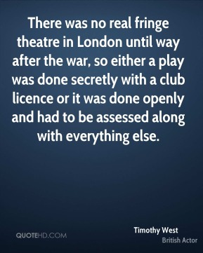 There was no real fringe theatre in London until way after the war, so either a play was done secretly with a club licence or it was done openly and had to be assessed along with everything else.