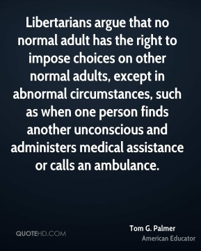 Tom G. Palmer - Libertarians argue that no normal adult has the right to impose choices on other normal adults, except in abnormal circumstances, such as when one person finds another unconscious and administers medical assistance or calls an ambulance.