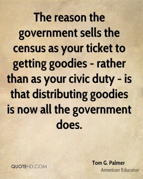 The reason the government sells the census as your ticket to getting goodies - rather than as your civic duty - is that distributing goodies is now all the government does.