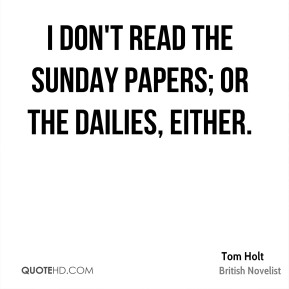 Tom Holt - I don't read the Sunday papers; or the dailies, either.