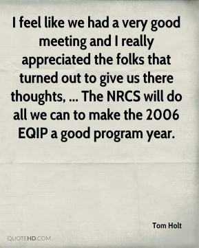 Tom Holt  - I feel like we had a very good meeting and I really appreciated the folks that turned out to give us there thoughts, ... The NRCS will do all we can to make the 2006 EQIP a good program year.