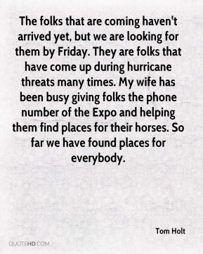 Tom Holt  - The folks that are coming haven't arrived yet, but we are looking for them by Friday. They are folks that have come up during hurricane threats many times. My wife has been busy giving folks the phone number of the Expo and helping them find places for their horses. So far we have found places for everybody.
