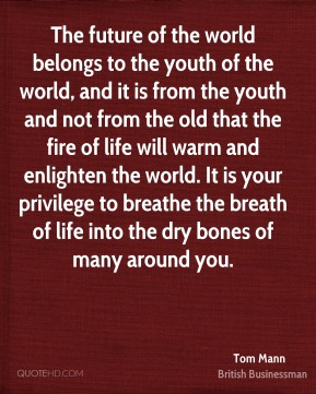 Tom Mann - The future of the world belongs to the youth of the world, and it is from the youth and not from the old that the fire of life will warm and enlighten the world. It is your privilege to breathe the breath of life into the dry bones of many around you.