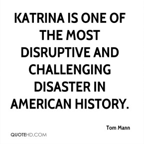 Tom Mann  - Katrina is one of the most disruptive and challenging disaster in American history.