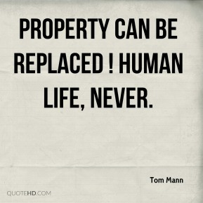 Tom Mann  - Property can be replaced ! Human life, never.