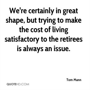Tom Mann  - We're certainly in great shape, but trying to make the cost of living satisfactory to the retirees is always an issue.