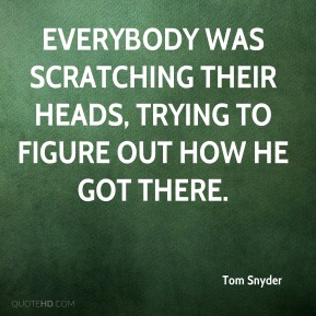 Tom Snyder  - Everybody was scratching their heads, trying to figure out how he got there.