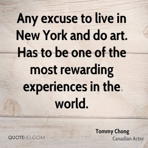 Tommy Chong - Any excuse to live in New York and do art. Has to be one of the most rewarding experiences in the world.