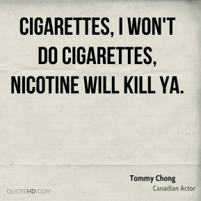 Tommy Chong - Cigarettes, I won't do cigarettes, nicotine will kill ya.
