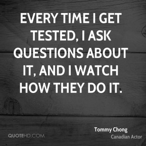 Tommy Chong - Every time I get tested, I ask questions about it, and I watch how they do it.