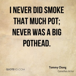 Tommy Chong - I never did smoke that much pot; never was a big pothead.