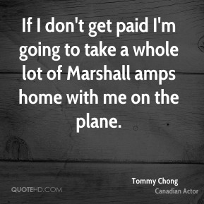 Tommy Chong - If I don't get paid I'm going to take a whole lot of Marshall amps home with me on the plane.