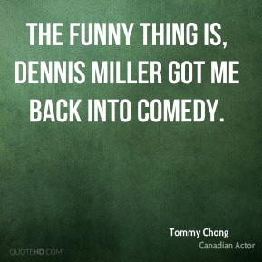 Tommy Chong - The funny thing is, Dennis Miller got me back into comedy.