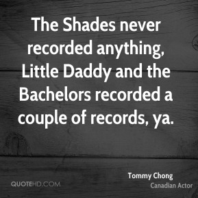 Tommy Chong - The Shades never recorded anything, Little Daddy and the Bachelors recorded a couple of records, ya.