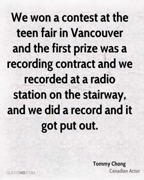 Tommy Chong - We won a contest at the teen fair in Vancouver and the first prize was a recording contract and we recorded at a radio station on the stairway, and we did a record and it got put out.