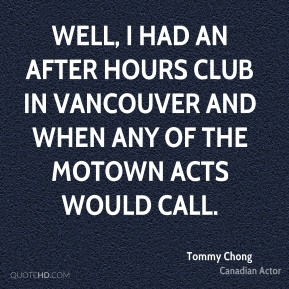 Tommy Chong - Well, I had an after hours club in Vancouver and when any of the Motown acts would call.
