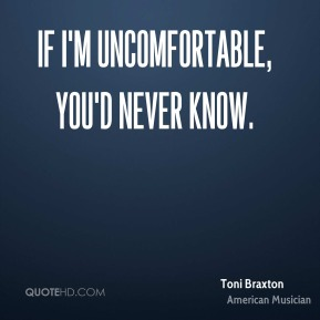 Toni Braxton - If I'm uncomfortable, you'd never know.