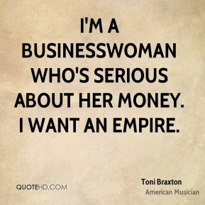 Toni Braxton - I'm a businesswoman who's serious about her money. I want an empire.