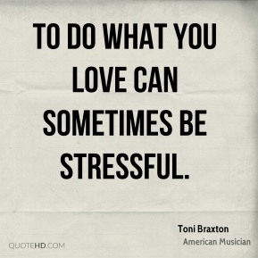 Toni Braxton - To do what you love can sometimes be stressful.