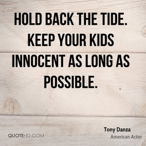 Tony Danza - Hold back the tide. Keep your kids innocent as long as possible.