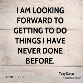 Tony Danza - I am looking forward to getting to do things I have never done before.