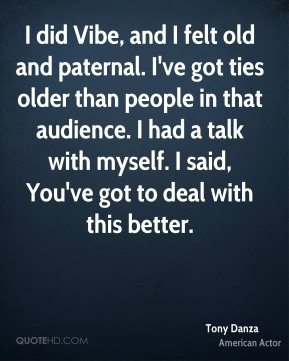 Tony Danza - I did Vibe, and I felt old and paternal. I've got ties older than people in that audience. I had a talk with myself. I said, You've got to deal with this better.