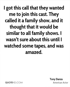 Tony Danza - I got this call that they wanted me to join this cast. They called it a family show, and it thought that it would be similar to all family shows. I wasn't sure about this until I watched some tapes, and was amazed.