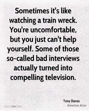 Tony Danza - Sometimes it's like watching a train wreck. You're uncomfortable, but you just can't help yourself. Some of those so-called bad interviews actually turned into compelling television.