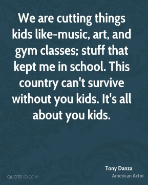 Tony Danza - We are cutting things kids like-music, art, and gym classes; stuff that kept me in school. This country can't survive without you kids. It's all about you kids.