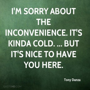 Tony Danza  - I'm sorry about the inconvenience. It's kinda cold. ... But it's nice to have you here.