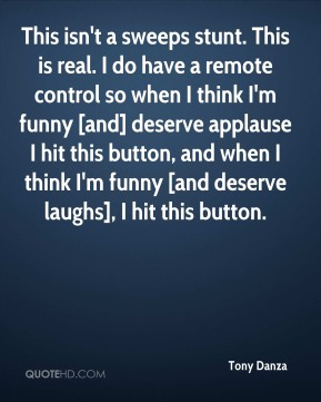 Tony Danza  - This isn't a sweeps stunt. This is real. I do have a remote control so when I think I'm funny [and] deserve applause I hit this button, and when I think I'm funny [and deserve laughs], I hit this button.