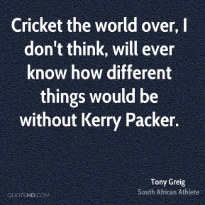 Tony Greig - Cricket the world over, I don't think, will ever know how different things would be without Kerry Packer.