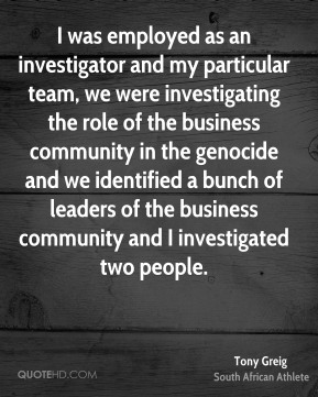 Tony Greig - I was employed as an investigator and my particular team, we were investigating the role of the business community in the genocide and we identified a bunch of leaders of the business community and I investigated two people.