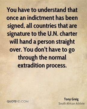 Tony Greig - You have to understand that once an indictment has been signed, all countries that are signature to the U.N. charter will hand a person straight over. You don't have to go through the normal extradition process.