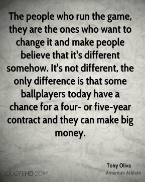 Tony Oliva - The people who run the game, they are the ones who want to change it and make people believe that it's different somehow. It's not different, the only difference is that some ballplayers today have a chance for a four- or five-year contract and they can make big money.