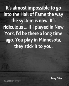 Tony Oliva  - It's almost impossible to go into the Hall of Fame the way the system is now. It's ridiculous ... If I played in New York, I'd be there a long time ago. You play in Minnesota, they stick it to you.