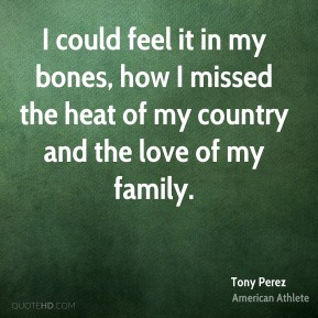 Tony Perez - I could feel it in my bones, how I missed the heat of my country and the love of my family.
