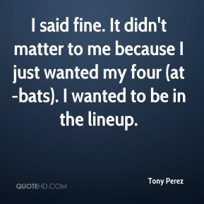 Tony Perez  - I said fine. It didn't matter to me because I just wanted my four (at-bats). I wanted to be in the lineup.