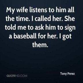 Tony Perez  - My wife listens to him all the time. I called her. She told me to ask him to sign a baseball for her. I got them.