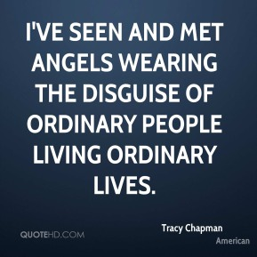 Tracy Chapman  - I've seen and met angels wearing the disguise of ordinary people living ordinary lives.