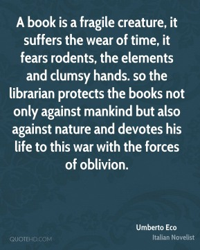 Umberto Eco - A book is a fragile creature, it suffers the wear of time, it fears rodents, the elements and clumsy hands. so the librarian protects the books not only against mankind but also against nature and devotes his life to this war with the forces of oblivion.
