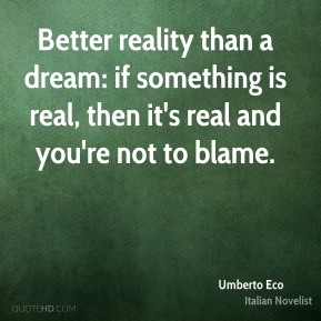 Better reality than a dream: if something is real, then it's real and you're not to blame.