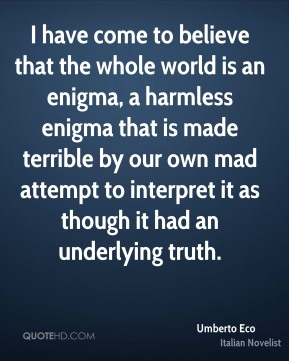 Umberto Eco - I have come to believe that the whole world is an enigma, a harmless enigma that is made terrible by our own mad attempt to interpret it as though it had an underlying truth.