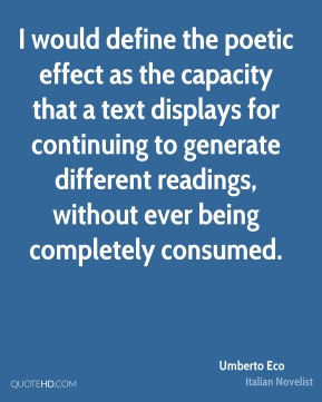 Umberto Eco - I would define the poetic effect as the capacity that a text displays for continuing to generate different readings, without ever being completely consumed.