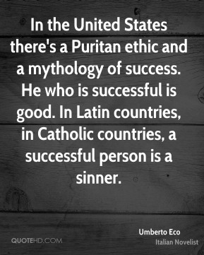 Umberto Eco - In the United States there's a Puritan ethic and a mythology of success. He who is successful is good. In Latin countries, in Catholic countries, a successful person is a sinner.