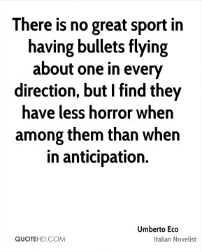 There is no great sport in having bullets flying about one in every direction, but I find they have less horror when among them than when in anticipation.