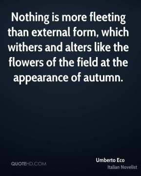 Nothing is more fleeting than external form, which withers and alters like the flowers of the field at the appearance of autumn.