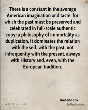 Umberto Eco  - There is a constant in the average American imagination and taste, for which the past must be preserved and celebrated in full-scale authentic copy; a philosophy of immortality as duplication. It dominates the relation with the self, with the past, not infrequently with the present, always with History and, even, with the European tradition.